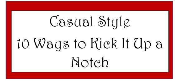 """Kick""""Casual""""Up a Notch: Ten Ways to Dazzle When You're Not Dressed Up"""